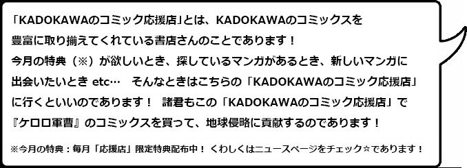 「KADOKAWAのコミック応援店」とは、KADOKAWAのコミックスを豊富に取り揃えてくれている書店さんのことであります!今月の特典(※)が欲しいとき、探しているマンガがあるとき、新しいマンガに出会いたいとき etc… そんなときはこちらの「KADOKAWAのコミック応援店」に行くといいのであります! 諸君もこの「KADOKAWAのコミック応援店」で『ケロロ軍曹』のコミックスを買って、地球侵略に貢献するのであります!※今月の特典:毎月「応援店」限定特典配布中! くわしくはニュースページをチェック☆であります!